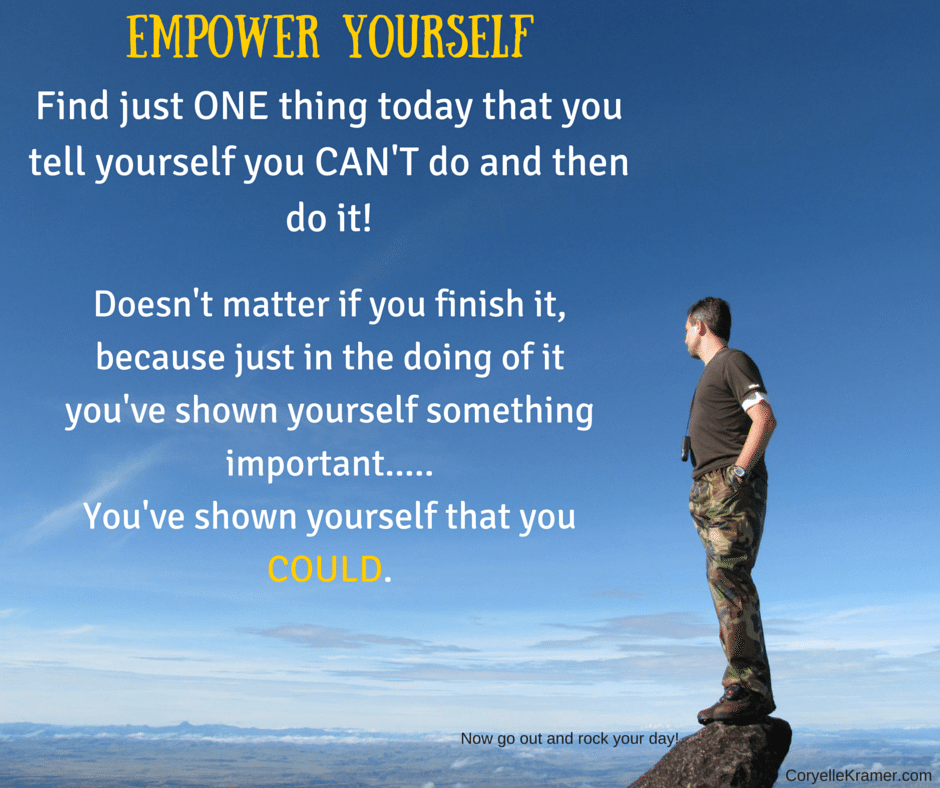 Do just ONE thing today that you tell yourself you CAN'T do and DO it